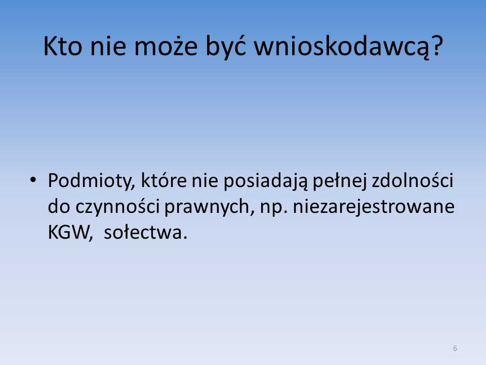 Kto nie może być wnioskodawcą? Podmioty, które nie posiadają pełnej zdolności do czynności prawnych, np. niezarejestrowane KGW, sołectwa. 6