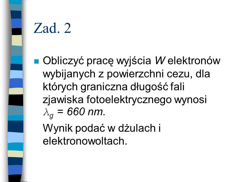 Zad. 2 Obliczyć pracę wyjścia W elektronów wybijanych z powierzchni cezu, dla których graniczna długość fali zjawiska fotoelektrycznego wynosi λ g = 6