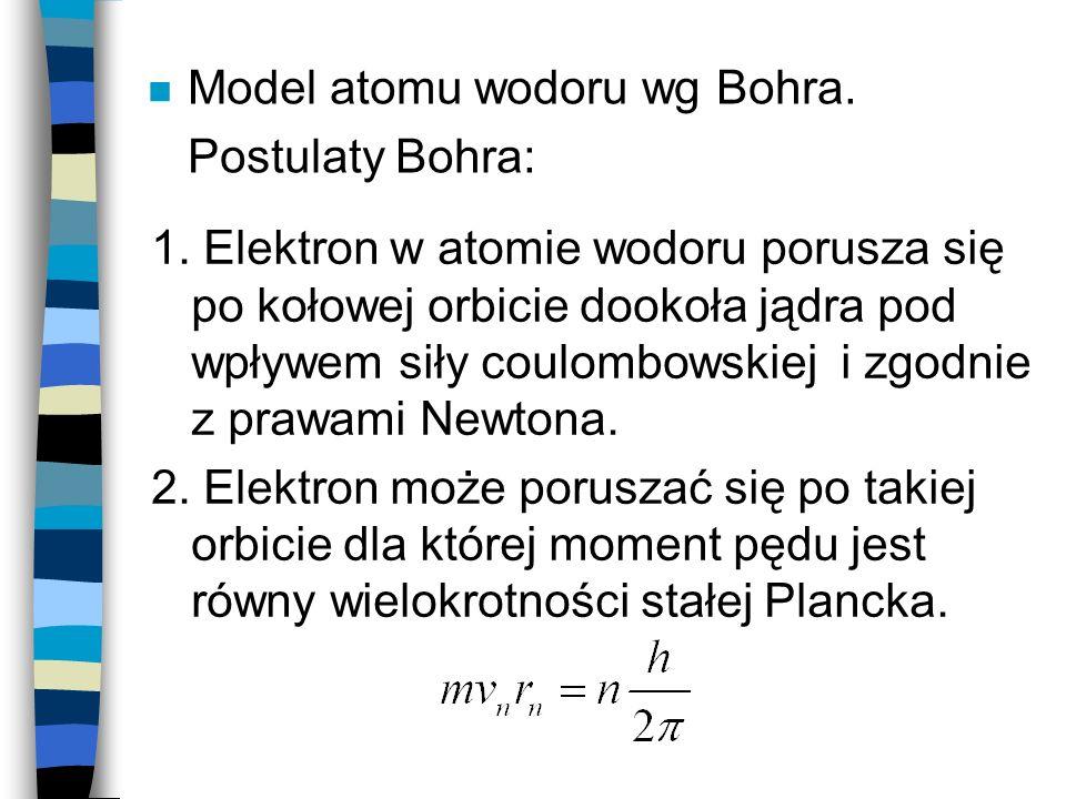 n Model atomu wodoru wg Bohra. Postulaty Bohra: 1. Elektron w atomie wodoru porusza się po kołowej orbicie dookoła jądra pod wpływem siły coulombowski