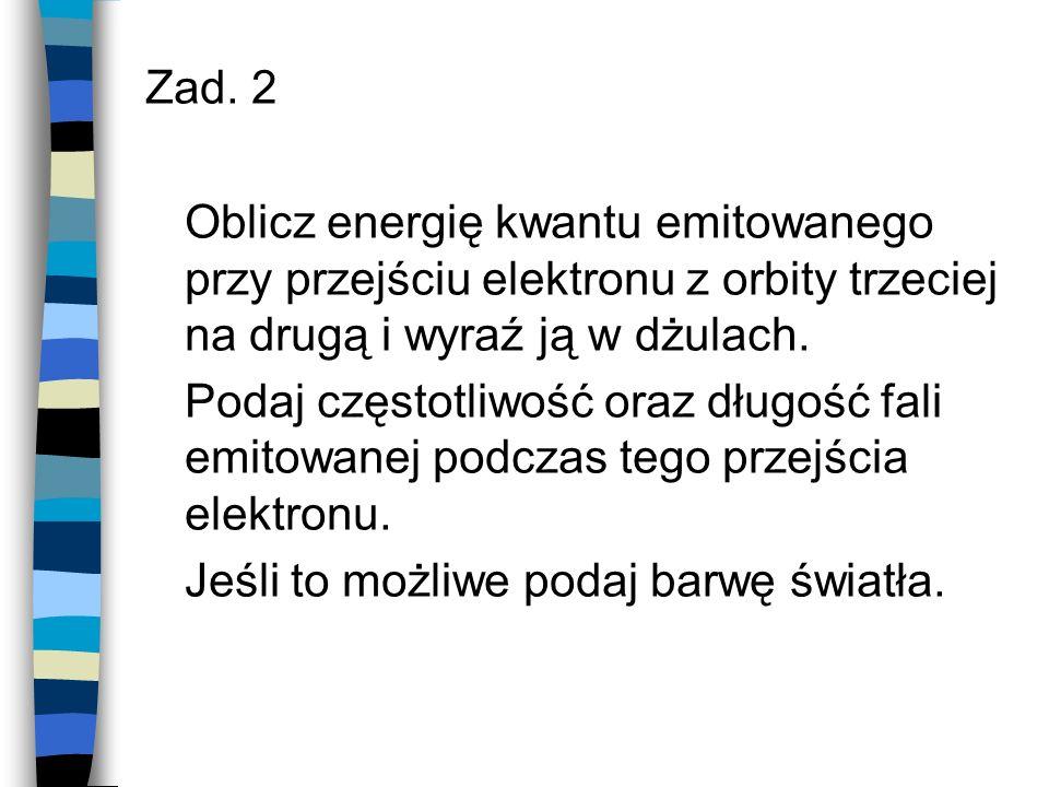 Zad. 2 Oblicz energię kwantu emitowanego przy przejściu elektronu z orbity trzeciej na drugą i wyraź ją w dżulach. Podaj częstotliwość oraz długość fa