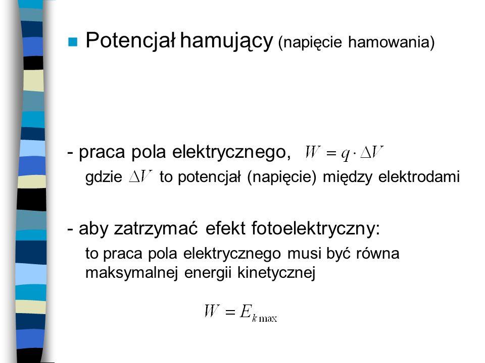 n Potencjał hamujący (napięcie hamowania) - praca pola elektrycznego, gdzie to potencjał (napięcie) między elektrodami - aby zatrzymać efekt fotoelekt