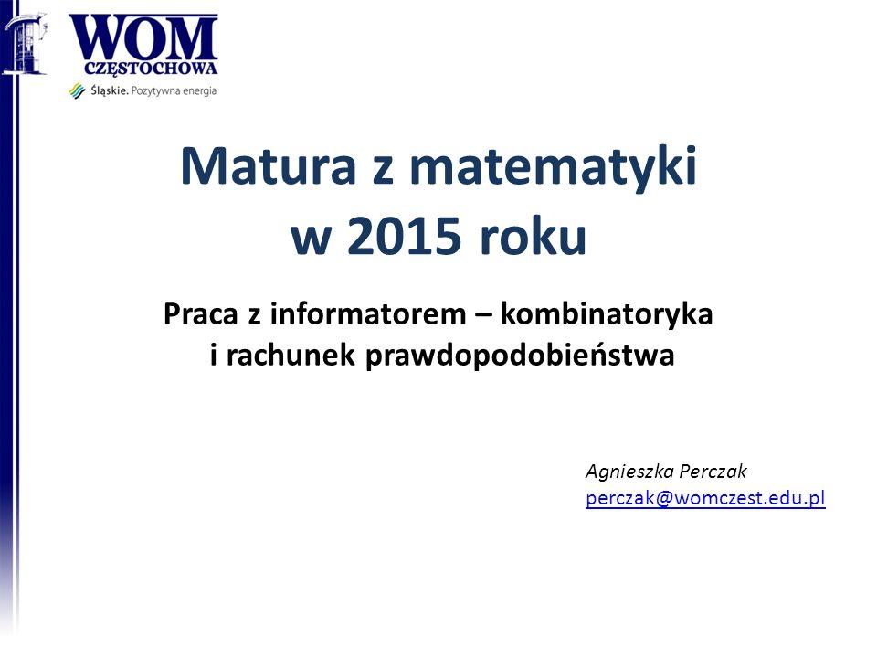 Matura z matematyki w 2015 roku Praca z informatorem – kombinatoryka i rachunek prawdopodobieństwa Agnieszka Perczak perczak@womczest.edu.pl
