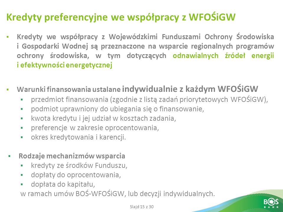 Slajd 15 z 30 Kredyty preferencyjne we współpracy z WFOŚiGW Kredyty we współpracy z Wojewódzkimi Funduszami Ochrony Środowiska i Gospodarki Wodnej są przeznaczone na wsparcie regionalnych programów ochrony środowiska, w tym dotyczących odnawialnych źródeł energii i efektywności energetycznej Warunki finansowania ustalane indywidualnie z każdym WFOŚiGW przedmiot finansowania (zgodnie z listą zadań priorytetowych WFOŚiGW), podmiot uprawniony do ubiegania się o finansowanie, kwota kredytu i jej udział w kosztach zadania, preferencje w zakresie oprocentowania, okres kredytowania i karencji.