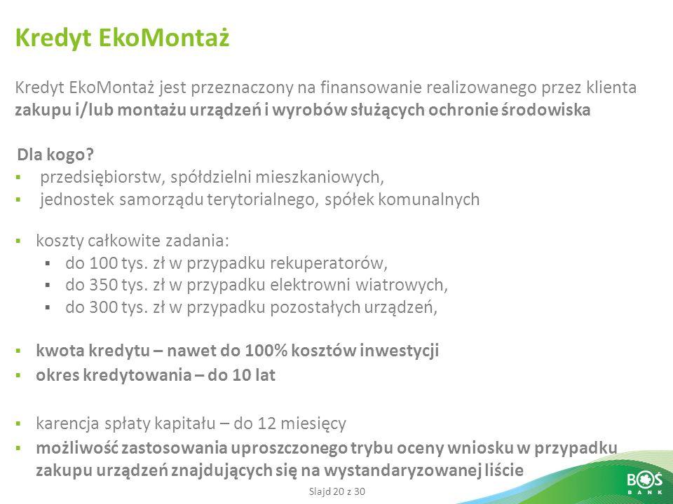 Slajd 20 z 30 Kredyt EkoMontaż jest przeznaczony na finansowanie realizowanego przez klienta zakupu i/lub montażu urządzeń i wyrobów służących ochronie środowiska Dla kogo.