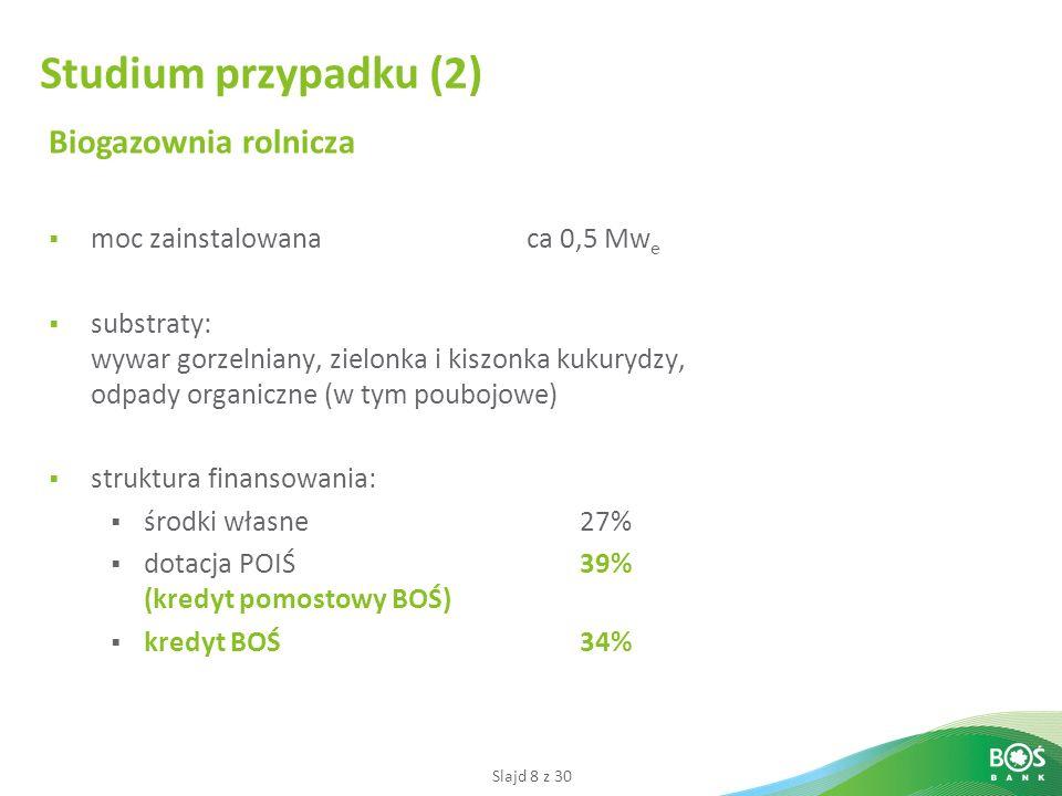 Slajd 8 z 30 Biogazownia rolnicza moc zainstalowana ca 0,5 Mw e substraty: wywar gorzelniany, zielonka i kiszonka kukurydzy, odpady organiczne (w tym poubojowe) struktura finansowania: środki własne27% dotacja POIŚ 39% (kredyt pomostowy BOŚ) kredyt BOŚ34% Studium przypadku (2)