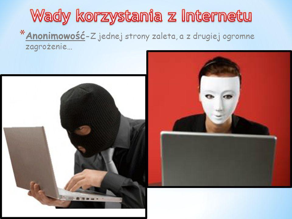 * Anonimowość -Z jednej strony zaleta, a z drugiej ogromne zagrożenie…
