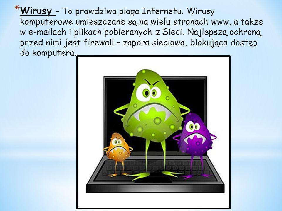 * Wirusy - To prawdziwa plaga Internetu. Wirusy komputerowe umieszczane są na wielu stronach www, a także w e-mailach i plikach pobieranych z Sieci. N