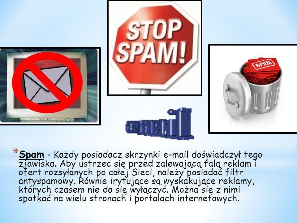 * Spam - Każdy posiadacz skrzynki e-mail doświadczył tego zjawiska. Aby ustrzec się przed zalewającą falą reklam i ofert rozsyłanych po całej Sieci, n