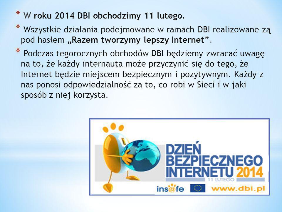 * W roku 2014 DBI obchodzimy 11 lutego. * Wszystkie działania podejmowane w ramach DBI realizowane zą pod hasłem Razem tworzymy lepszy Internet. * Pod