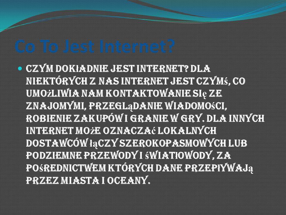 Co To Jest Internet? Czym dok ł adnie jest internet? Dla niektórych z nas internet jest czym ś, co umo ż liwia nam kontaktowanie si ę ze znajomymi, pr