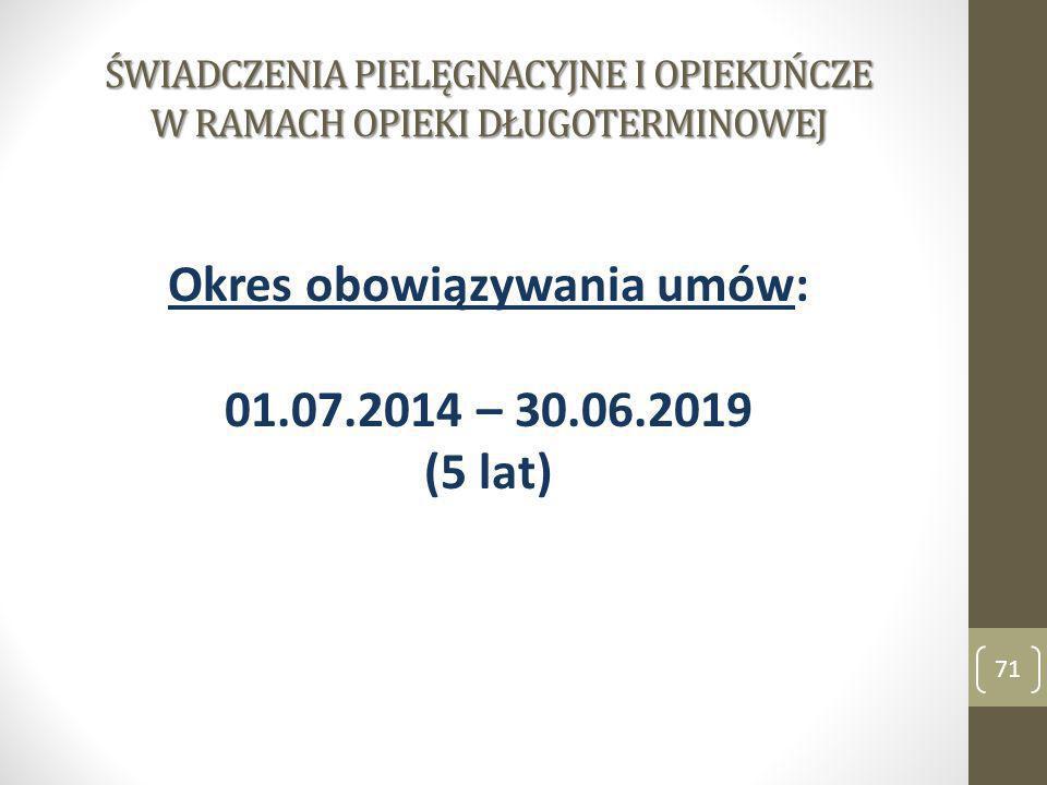 ŚWIADCZENIA PIELĘGNACYJNE I OPIEKUŃCZE W RAMACH OPIEKI DŁUGOTERMINOWEJ Okres obowiązywania umów: 01.07.2014 – 30.06.2019 (5 lat) 71