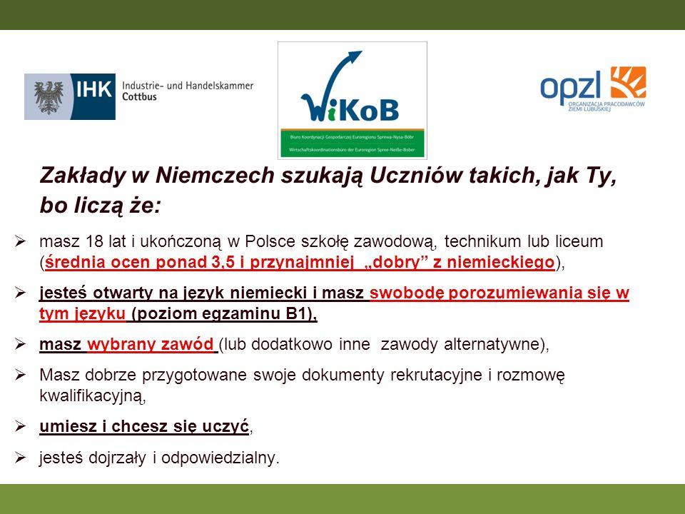 Zakłady w Niemczech szukają Uczniów takich, jak Ty, bo liczą że: masz 18 lat i ukończoną w Polsce szkołę zawodową, technikum lub liceum (średnia ocen ponad 3,5 i przynajmniej dobry z niemieckiego), jesteś otwarty na język niemiecki i masz swobodę porozumiewania się w tym języku (poziom egzaminu B1), masz wybrany zawód (lub dodatkowo inne zawody alternatywne), Masz dobrze przygotowane swoje dokumenty rekrutacyjne i rozmowę kwalifikacyjną, umiesz i chcesz się uczyć, jesteś dojrzały i odpowiedzialny..