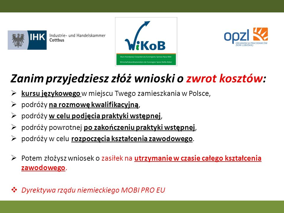 Zanim przyjedziesz złóż wnioski o zwrot kosztów: kursu językowego w miejscu Twego zamieszkania w Polsce, podróży na rozmowę kwalifikacyjną, podróży w celu podjęcia praktyki wstępnej, podróży powrotnej po zakończeniu praktyki wstępnej, podróży w celu rozpoczęcia kształcenia zawodowego.