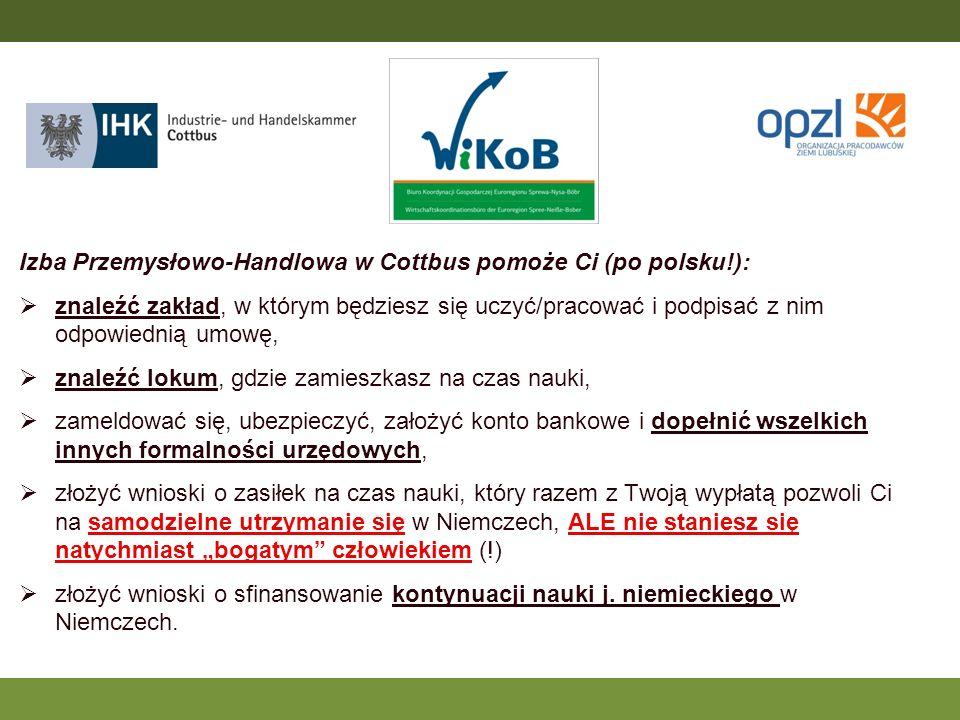 Izba Przemysłowo-Handlowa w Cottbus pomoże Ci (po polsku!): znaleźć zakład, w którym będziesz się uczyć/pracować i podpisać z nim odpowiednią umowę, znaleźć lokum, gdzie zamieszkasz na czas nauki, zameldować się, ubezpieczyć, założyć konto bankowe i dopełnić wszelkich innych formalności urzędowych, złożyć wnioski o zasiłek na czas nauki, który razem z Twoją wypłatą pozwoli Ci na samodzielne utrzymanie się w Niemczech, ALE nie staniesz się natychmiast bogatym człowiekiem (!) złożyć wnioski o sfinansowanie kontynuacji nauki j.