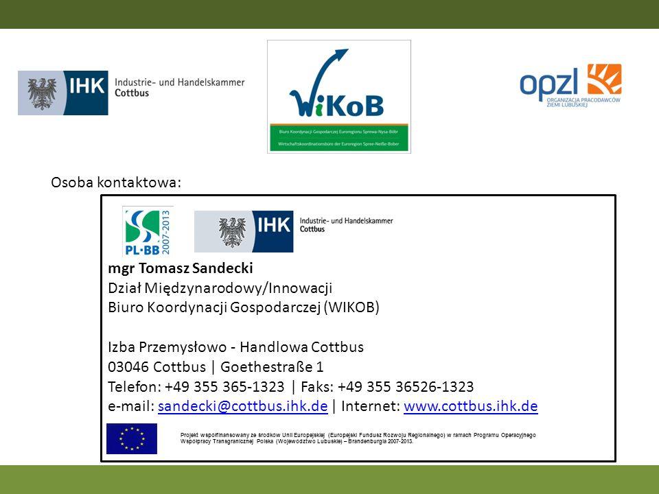 Osoba kontaktowa: mgr Tomasz Sandecki Dział Międzynarodowy/Innowacji Biuro Koordynacji Gospodarczej (WIKOB) Izba Przemysłowo - Handlowa Cottbus 03046
