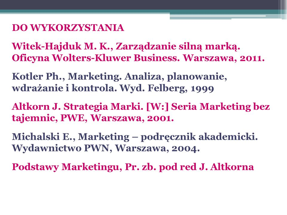 DO WYKORZYSTANIA Witek-Hajduk M. K., Zarządzanie silną marką. Oficyna Wolters-Kluwer Business. Warszawa, 2011. Kotler Ph., Marketing. Analiza, planowa