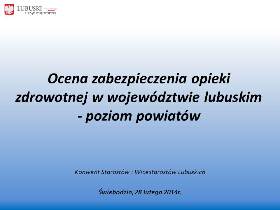 Ocena zabezpieczenia opieki zdrowotnej w województwie lubuskim - poziom powiatów Konwent Starostów i Wicestarostów Lubuskich Świebodzin, 28 lutego 201
