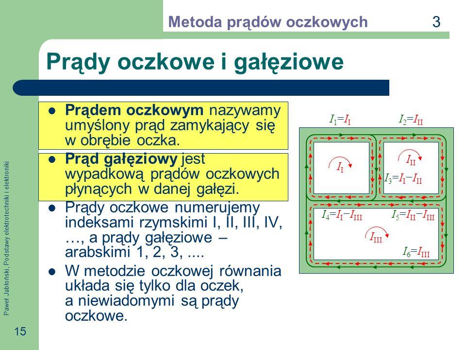 Paweł Jabłoński, Podstawy elektrotechniki i elektroniki 15 Prądy oczkowe i gałęziowe Prądem oczkowym nazywamy umyślony prąd zamykający się w obrębie oczka.