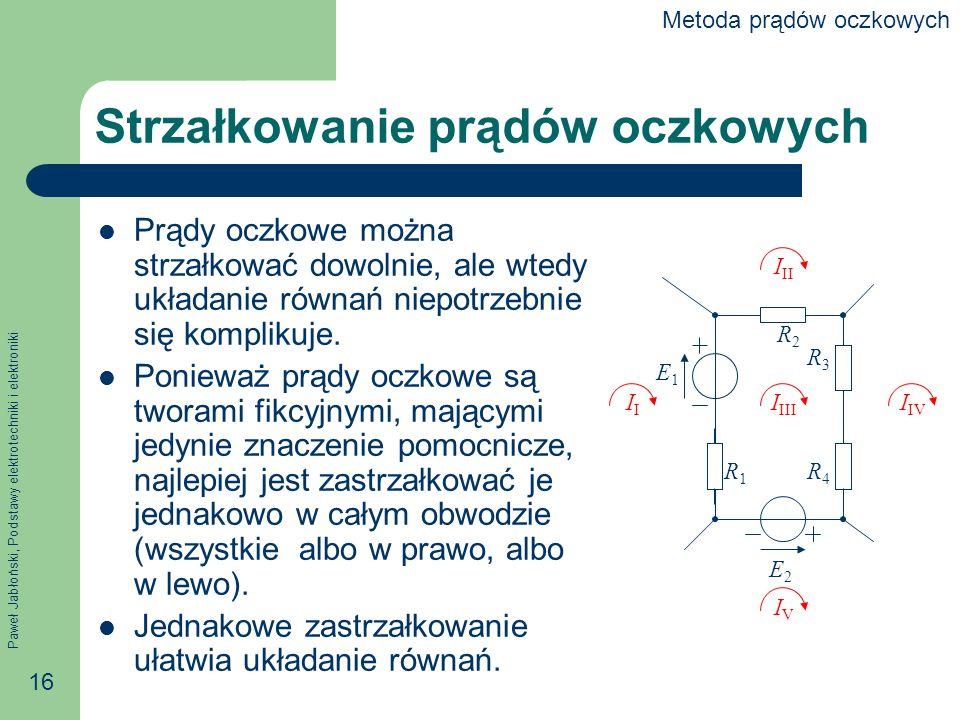 Paweł Jabłoński, Podstawy elektrotechniki i elektroniki 16 Strzałkowanie prądów oczkowych Prądy oczkowe można strzałkować dowolnie, ale wtedy układanie równań niepotrzebnie się komplikuje.