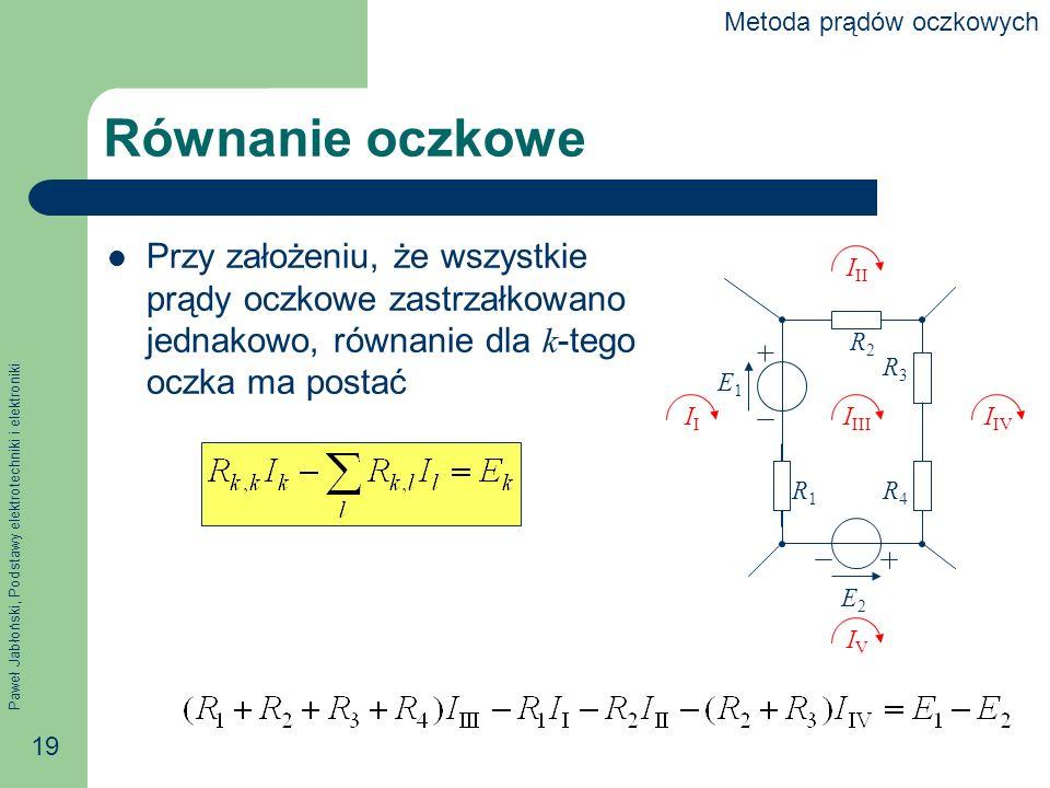 Paweł Jabłoński, Podstawy elektrotechniki i elektroniki 19 Równanie oczkowe Przy założeniu, że wszystkie prądy oczkowe zastrzałkowano jednakowo, równanie dla k -tego oczka ma postać E1E1 E2E2 I IIII I IV IVIV I II R2R2 R3R3 R4R4 R1R1 Metoda prądów oczkowych