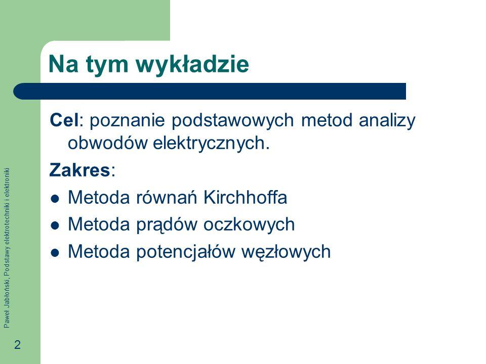 Paweł Jabłoński, Podstawy elektrotechniki i elektroniki 33 Prąd źródłowy węzła Prądem źródłowym węzła nazywać będziemy wyrażenie gdzie E K,L oznacza napięcie źródłowe źródła napięciowego w gałęzi K-L, a J K,L oznacza prąd źródłowy źródła prądowego w gałęzi K-L.