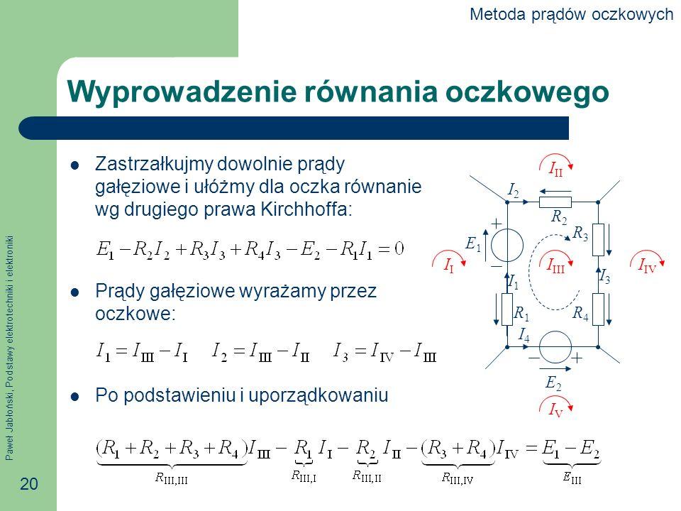 Paweł Jabłoński, Podstawy elektrotechniki i elektroniki 20 Wyprowadzenie równania oczkowego Zastrzałkujmy dowolnie prądy gałęziowe i ułóżmy dla oczka równanie wg drugiego prawa Kirchhoffa: Prądy gałęziowe wyrażamy przez oczkowe: Po podstawieniu i uporządkowaniu E1E1 E2E2 I IIII I IV IVIV I II I2I2 I1I1 I3I3 I4I4 R2R2 R3R3 R4R4 R1R1 Metoda prądów oczkowych