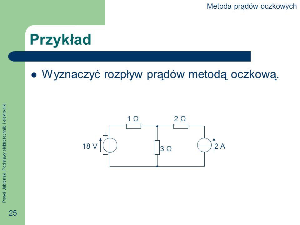 Paweł Jabłoński, Podstawy elektrotechniki i elektroniki 25 Przykład Wyznaczyć rozpływ prądów metodą oczkową.