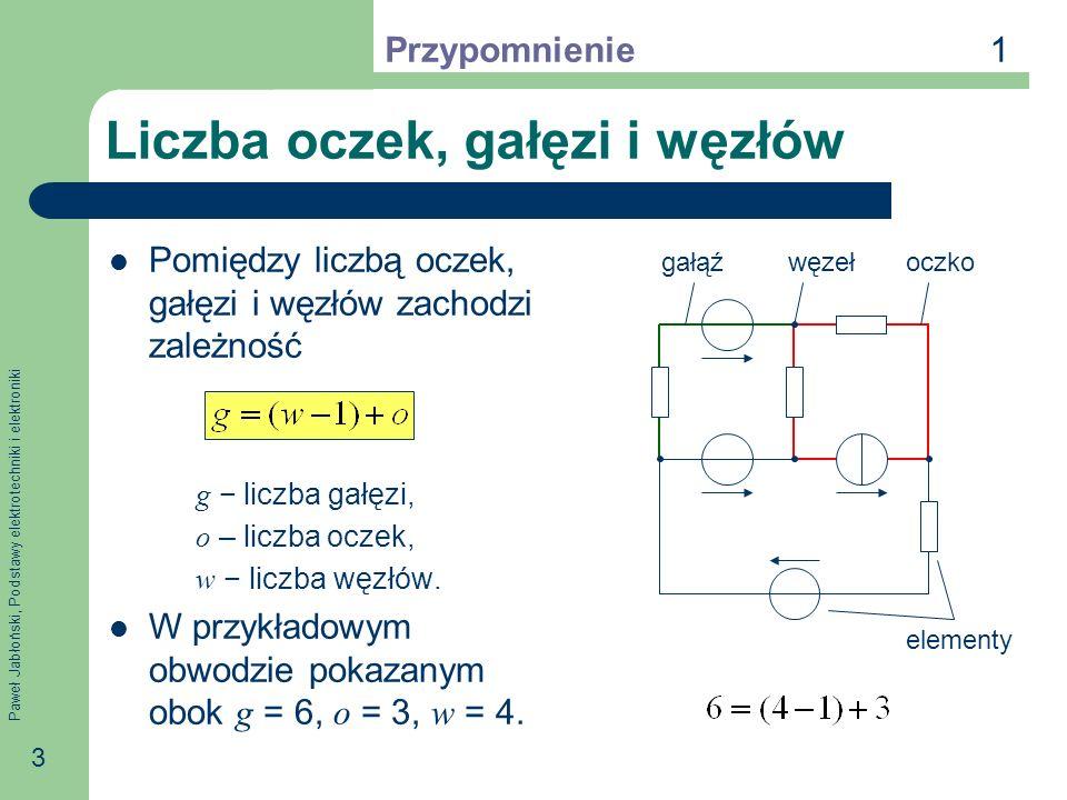 Paweł Jabłoński, Podstawy elektrotechniki i elektroniki 3 Liczba oczek, gałęzi i węzłów Pomiędzy liczbą oczek, gałęzi i węzłów zachodzi zależność g liczba gałęzi, o – liczba oczek, w liczba węzłów.