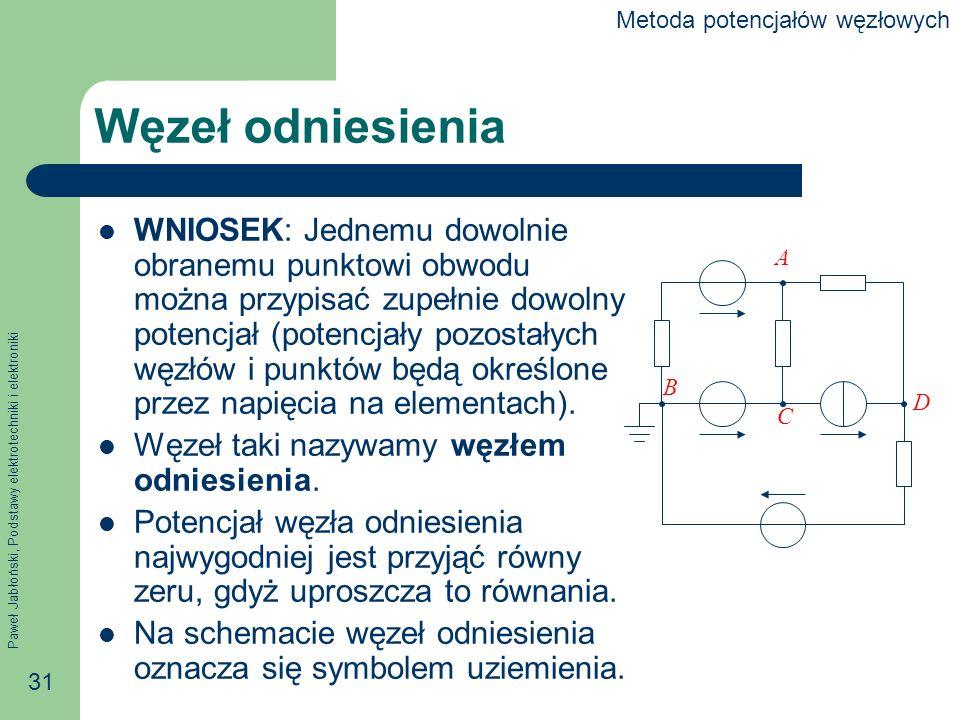 Paweł Jabłoński, Podstawy elektrotechniki i elektroniki 31 Węzeł odniesienia WNIOSEK: Jednemu dowolnie obranemu punktowi obwodu można przypisać zupełnie dowolny potencjał (potencjały pozostałych węzłów i punktów będą określone przez napięcia na elementach).
