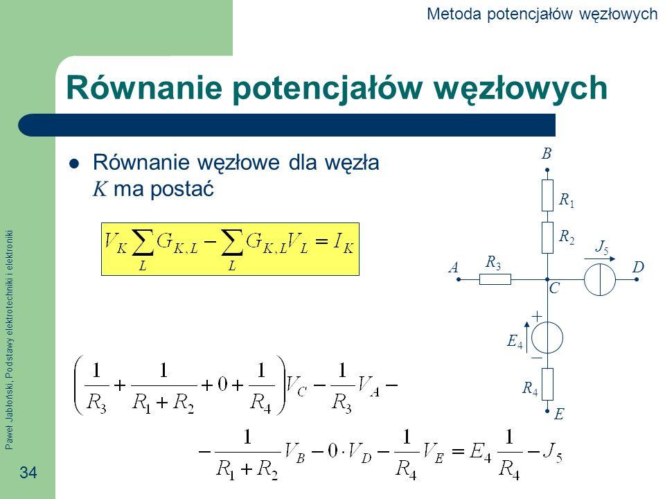 Paweł Jabłoński, Podstawy elektrotechniki i elektroniki 34 Równanie potencjałów węzłowych Równanie węzłowe dla węzła K ma postać B A C D E R1R1 R2R2 R3R3 R4R4 E4E4 J5J5 Metoda potencjałów węzłowych