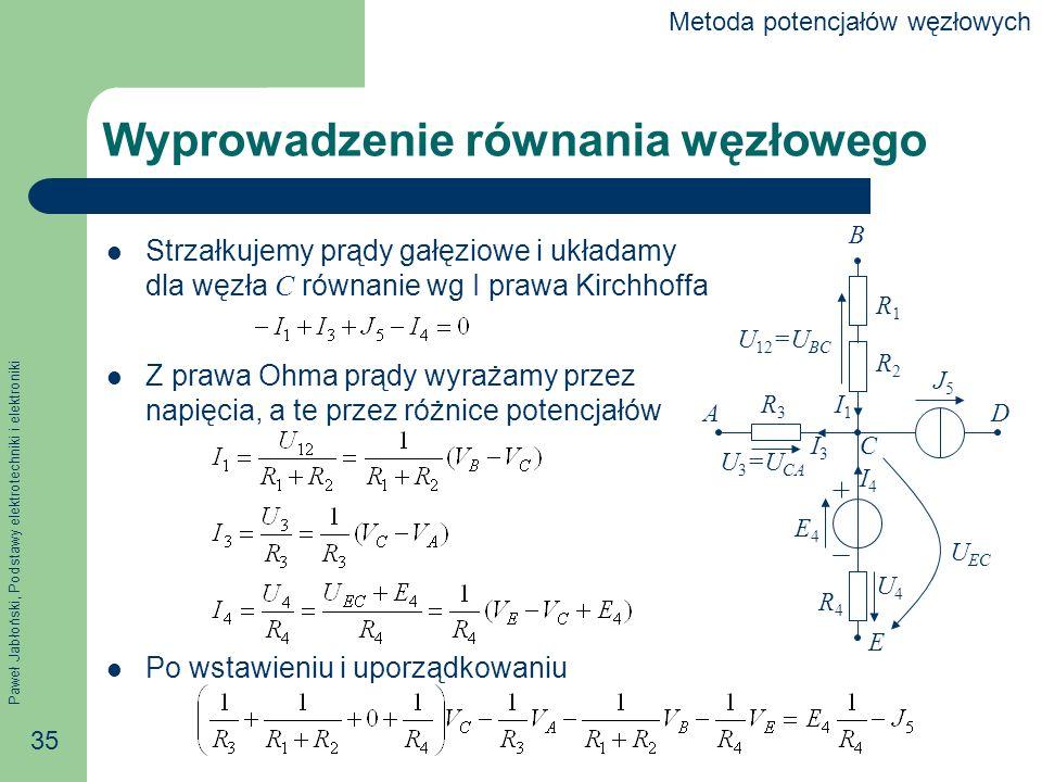 Paweł Jabłoński, Podstawy elektrotechniki i elektroniki 35 Wyprowadzenie równania węzłowego Strzałkujemy prądy gałęziowe i układamy dla węzła C równanie wg I prawa Kirchhoffa Z prawa Ohma prądy wyrażamy przez napięcia, a te przez różnice potencjałów Po wstawieniu i uporządkowaniu B A C D E R1R1 R2R2 R3R3 R4R4 E4E4 J5J5 I1I1 I3I3 I4I4 U 12 =U BC U 3 =U CA U4U4 U EC Metoda potencjałów węzłowych