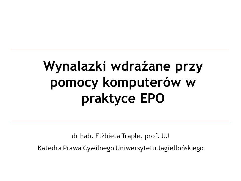 Wynalazki wdrażane przy pomocy komputerów w praktyce EPO dr hab. Elżbieta Traple, prof. UJ Katedra Prawa Cywilnego Uniwersytetu Jagiellońskiego