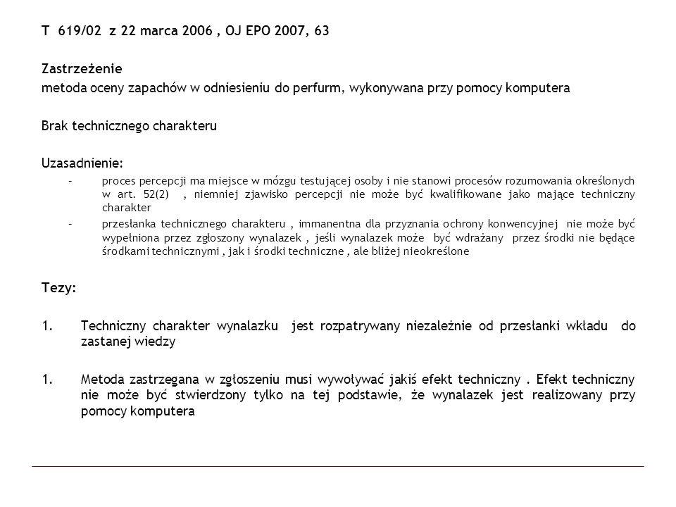 T 619/02 z 22 marca 2006, OJ EPO 2007, 63 Zastrzeżenie metoda oceny zapachów w odniesieniu do perfurm, wykonywana przy pomocy komputera Brak techniczn