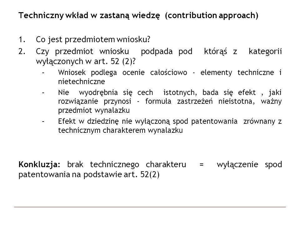 Linia zapoczątkowana przez orzeczenie w sprawie VICOM – T 208/84, 1987, OJ EPO 14 Zastrzeżenia: Metoda cyfrowego filtrowania obrazów przy użyciu specjalnego operatora Teza: nawet, jeśli idea leżąca u podstaw wynalazku to metoda matematyczna, możliwe jest udzielenie patentu o ile wynalazek, jako całość przynosi wkład techniczny w zastana wiedzę Wkład techniczny = wynalazek prima facie patentowalny Pozostała wątpliwość: jak ustalić wkład techniczny w przypadku programów komputerowych, wynalazków dotyczących rozwiązań finansowych, metod prowadzenia biznesu VICOM - należy poszukiwać procesu przebiegającego na fizycznych przedmiotach, procesu, który powoduje pewną zmianę fizyczną Contribution approach - badamy jaki wkład przynosi wynalazek, jaki problem rozwiązuje i dopiero sprawdzamy, czy przedmiot wynalazku jest wyłączony na podstawie art.