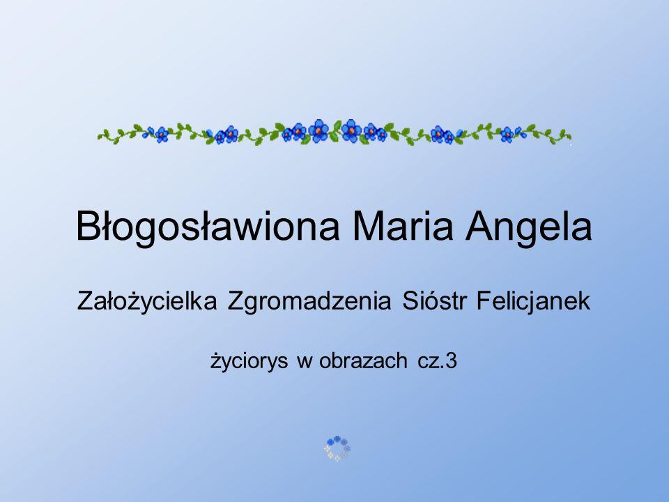 Błogosławiona Maria Angela Założycielka Zgromadzenia Sióstr Felicjanek życiorys w obrazach cz.3