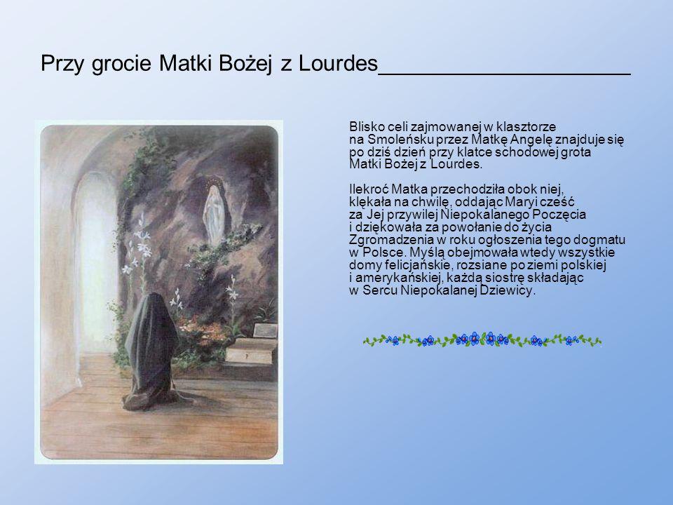 Przy grocie Matki Bożej z Lourdes____________________ Blisko celi zajmowanej w klasztorze na Smoleńsku przez Matkę Angelę znajduje się po dziś dzień przy klatce schodowej grota Matki Bożej z Lourdes.