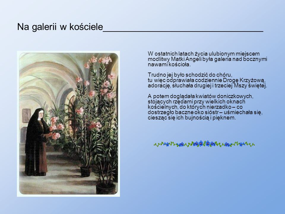 Na galerii w kościele______________________________ W ostatnich latach życia ulubionym miejscem modlitwy Matki Angeli była galeria nad bocznymi nawami kościoła.
