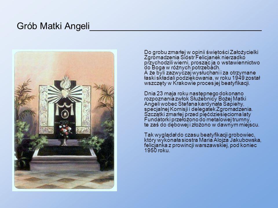 Grób Matki Angeli_________________________________ Do grobu zmarłej w opinii świętości Założycielki Zgromadzenia Sióstr Felicjanek nierzadko przychodzili wierni, prosząc ją o wstawiennictwo do Boga w różnych potrzebach.