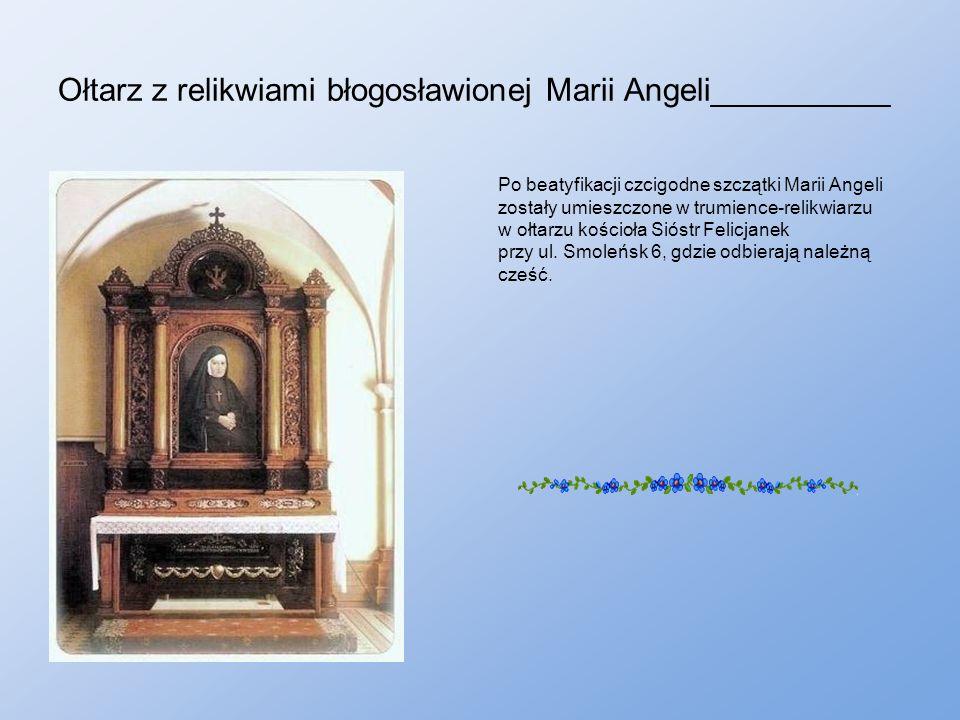 Ołtarz z relikwiami błogosławionej Marii Angeli__________ Po beatyfikacji czcigodne szczątki Marii Angeli zostały umieszczone w trumience-relikwiarzu w ołtarzu kościoła Sióstr Felicjanek przy ul.