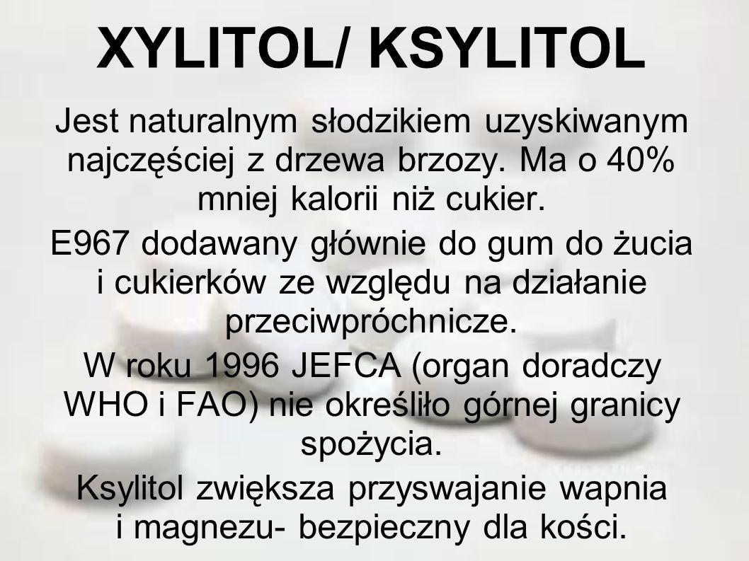 XYLITOL/ KSYLITOL Jest naturalnym słodzikiem uzyskiwanym najczęściej z drzewa brzozy. Ma o 40% mniej kalorii niż cukier. E967 dodawany głównie do gum