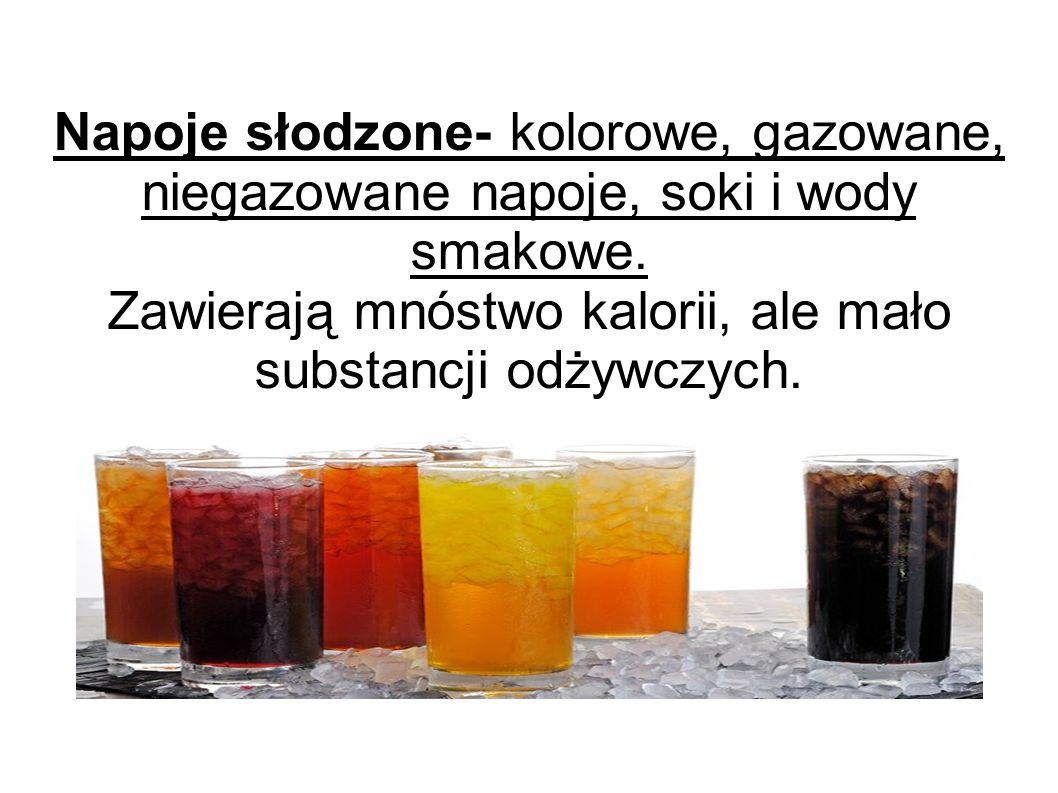 Napoje słodzone- kolorowe, gazowane, niegazowane napoje, soki i wody smakowe. Zawierają mnóstwo kalorii, ale mało substancji odżywczych.