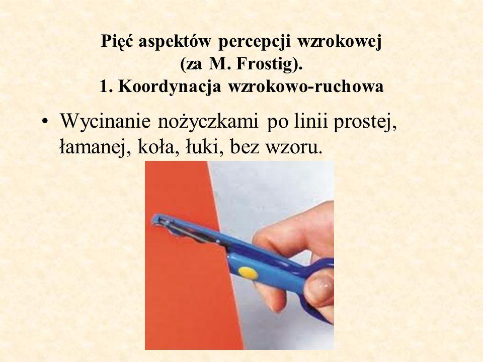 Pięć aspektów percepcji wzrokowej (za M. Frostig). 1. Koordynacja wzrokowo-ruchowa Wycinanie nożyczkami po linii prostej, łamanej, koła, łuki, bez wzo