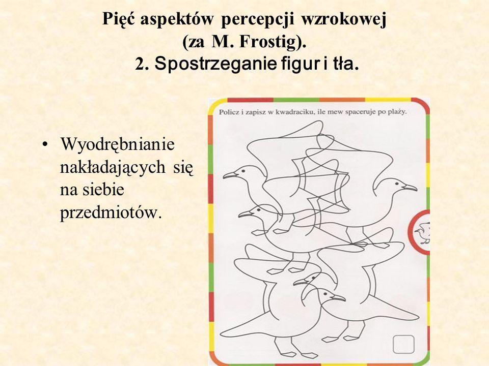 Pięć aspektów percepcji wzrokowej (za M. Frostig). 2. Spostrzeganie figur i tła. Wyodrębnianie nakładających się na siebie przedmiotów.