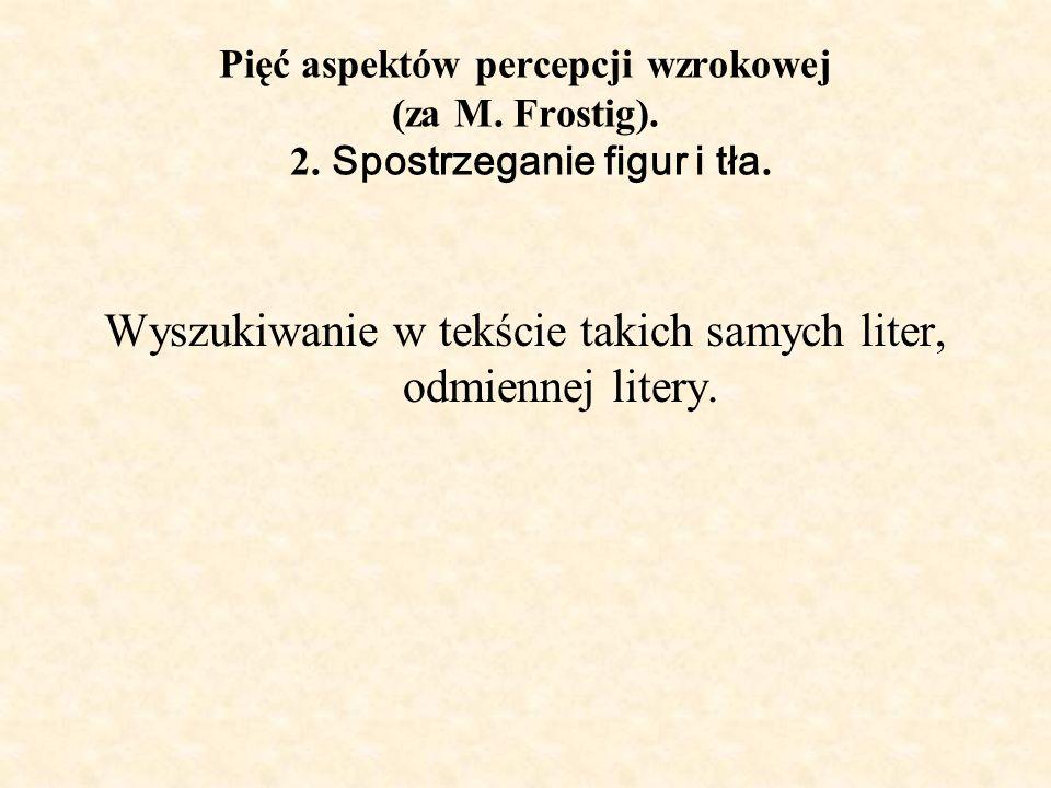 Pięć aspektów percepcji wzrokowej (za M. Frostig). 2. Spostrzeganie figur i tła. Wyszukiwanie w tekście takich samych liter, odmiennej litery.