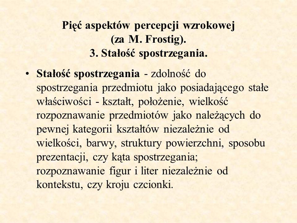 Pięć aspektów percepcji wzrokowej (za M. Frostig). 3. Stałość spostrzegania. Stałość spostrzegania - zdolność do spostrzegania przedmiotu jako posiada