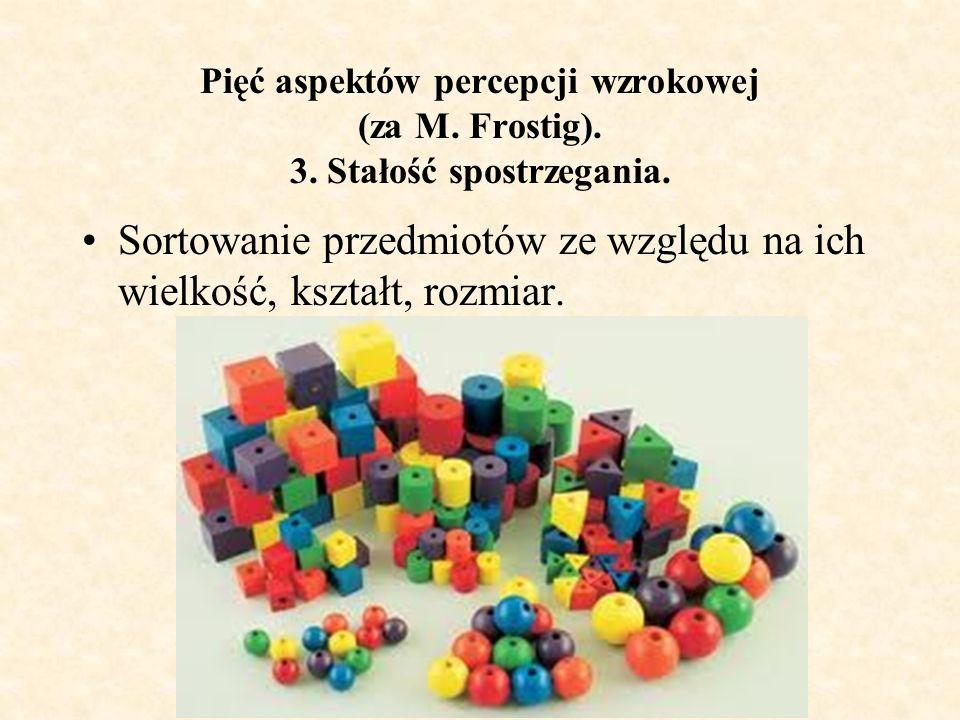 Pięć aspektów percepcji wzrokowej (za M. Frostig). 3. Stałość spostrzegania. Sortowanie przedmiotów ze względu na ich wielkość, kształt, rozmiar.