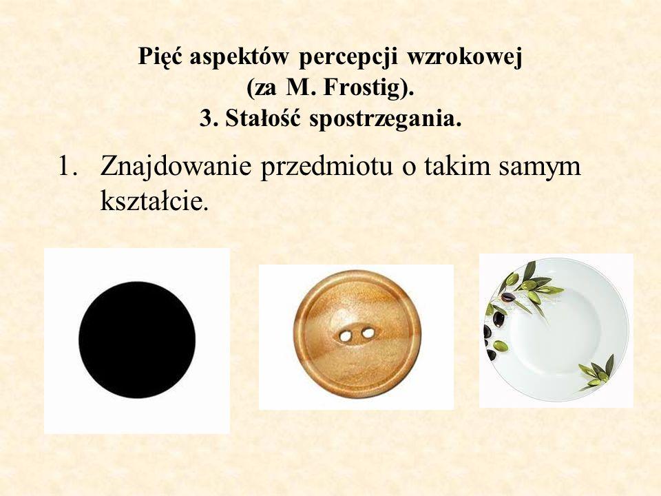 Pięć aspektów percepcji wzrokowej (za M. Frostig). 3. Stałość spostrzegania. 1.Znajdowanie przedmiotu o takim samym kształcie.