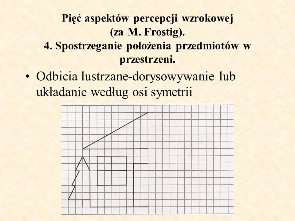 Pięć aspektów percepcji wzrokowej (za M. Frostig). 4. Spostrzeganie położenia przedmiotów w przestrzeni. Odbicia lustrzane-dorysowywanie lub układanie
