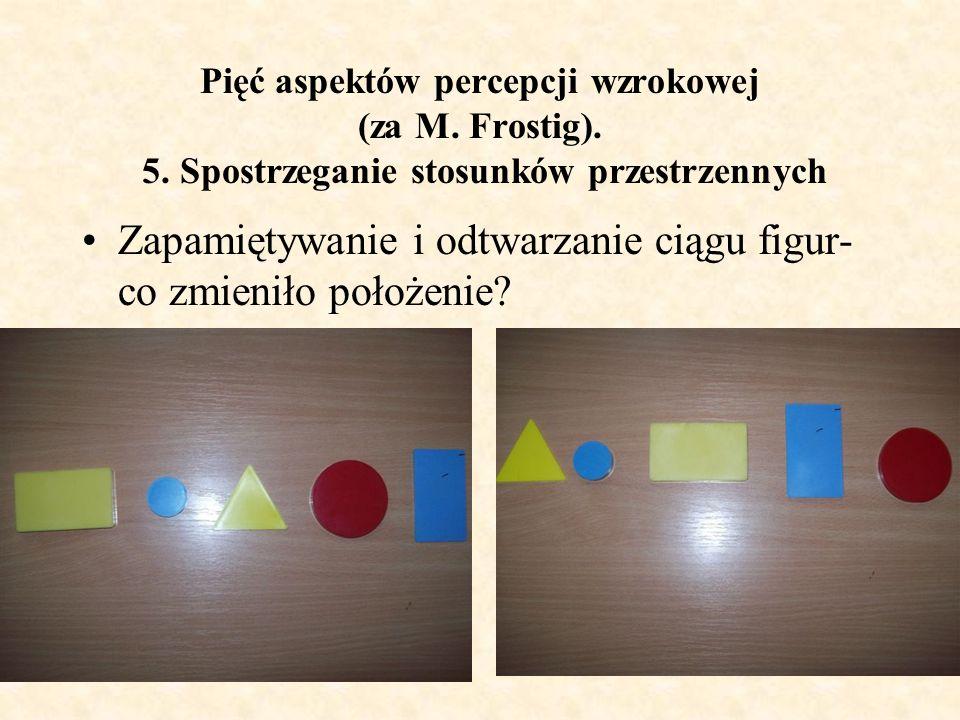 Pięć aspektów percepcji wzrokowej (za M. Frostig). 5. Spostrzeganie stosunków przestrzennych Zapamiętywanie i odtwarzanie ciągu figur- co zmieniło poł
