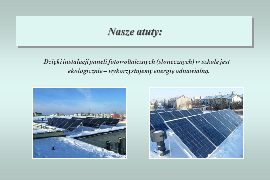 Nasze atuty: Dzięki instalacji paneli fotowoltaicznych (słonecznych) w szkole jest ekologicznie – wykorzystujemy energię odnawialną.